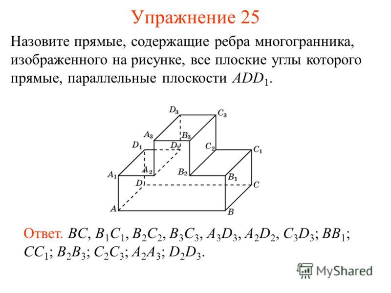 Назовите прямые, содержащие ребра многогранника, изображенного на рисунке, все плоские углы которого прямые, параллельные плоскости ADD 1. Ответ. BC, B 1 C 1, B 2 C 2, B 3 C 3, A 3 D 3, A 2 D 2, C 3 D 3 ; BB 1 ; CC 1 ; B 2 B 3 ; C 2 C 3 ; A 2 A 3 ; D
