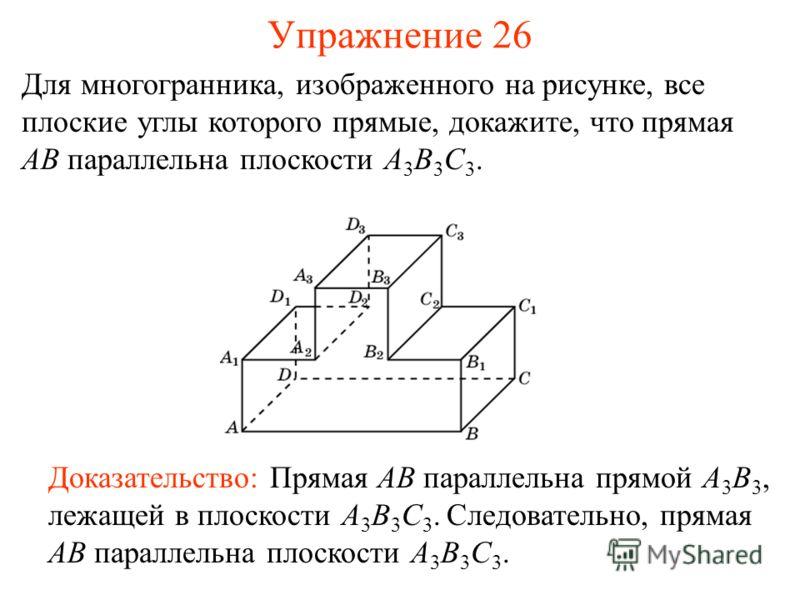 Для многогранника, изображенного на рисунке, все плоские углы которого прямые, докажите, что прямая AB параллельна плоскости A 3 B 3 C 3. Доказательство: Прямая AB параллельна прямой A 3 B 3, лежащей в плоскости A 3 B 3 C 3. Следовательно, прямая AB