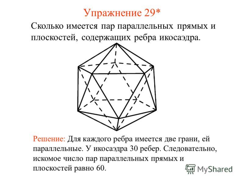 Сколько имеется пар параллельных прямых и плоскостей, содержащих ребра икосаэдра. Решение: Для каждого ребра имеется две грани, ей параллельные. У икосаэдра 30 ребер. Следовательно, искомое число пар параллельных прямых и плоскостей равно 60. Упражне