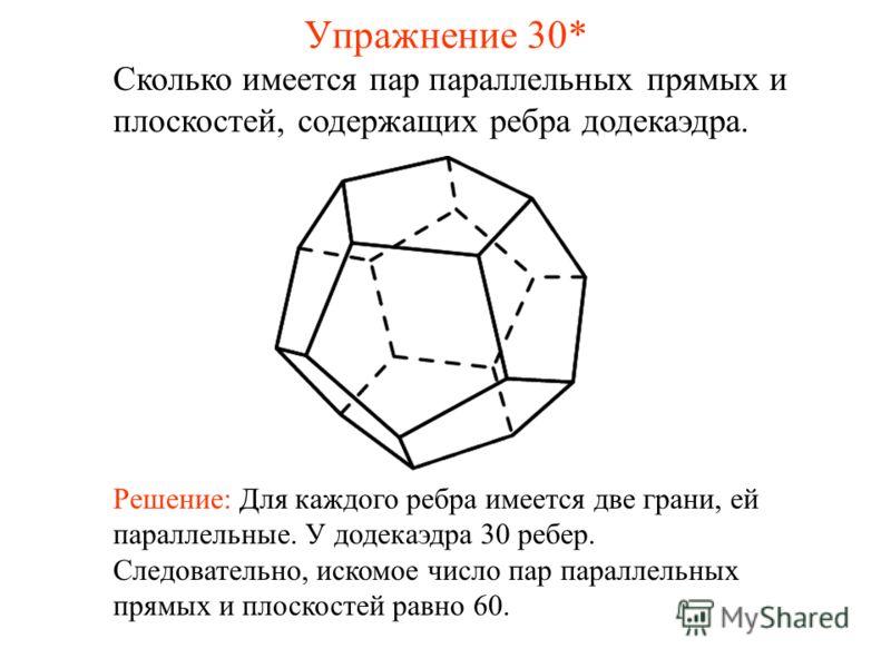 Сколько имеется пар параллельных прямых и плоскостей, содержащих ребра додекаэдра. Решение: Для каждого ребра имеется две грани, ей параллельные. У додекаэдра 30 ребер. Следовательно, искомое число пар параллельных прямых и плоскостей равно 60. Упраж