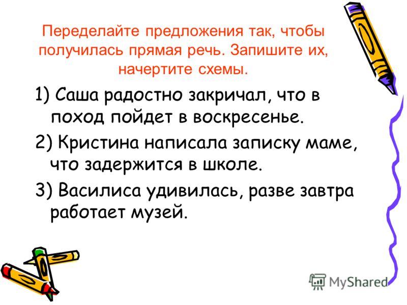 Переделайте предложения так, чтобы получилась прямая речь. Запишите их, начертите схемы. 1) Саша радостно закричал, что в поход пойдет в воскресенье. 2) Кристина написала записку маме, что задержится в школе. 3) Василиса удивилась, разве завтра работ