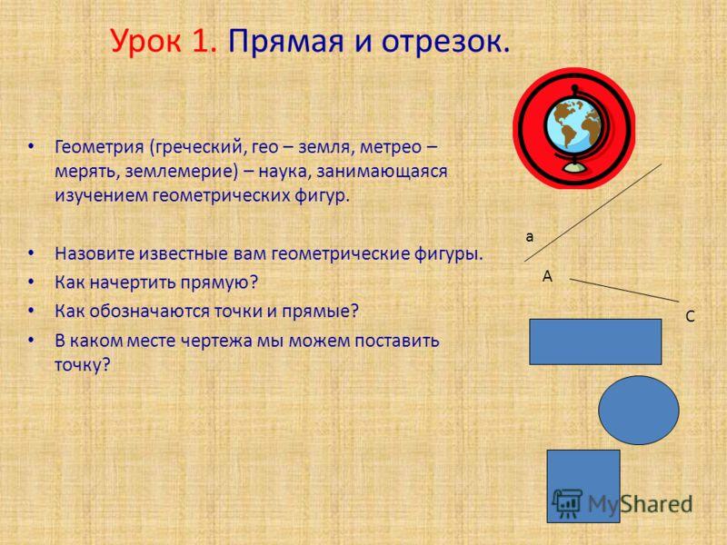 Урок 1. Прямая и отрезок. Геометрия (греческий, гео – земля, метрео – мерять, землемерие) – наука, занимающаяся изучением геометрических фигур. Назовите известные вам геометрические фигуры. Как начертить прямую? Как обозначаются точки и прямые? В как