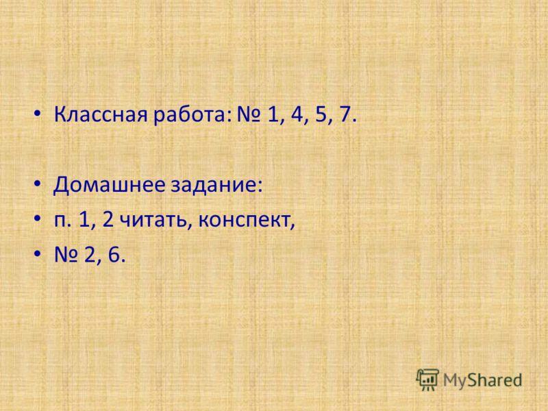 Классная работа: 1, 4, 5, 7. Домашнее задание: п. 1, 2 читать, конспект, 2, 6.
