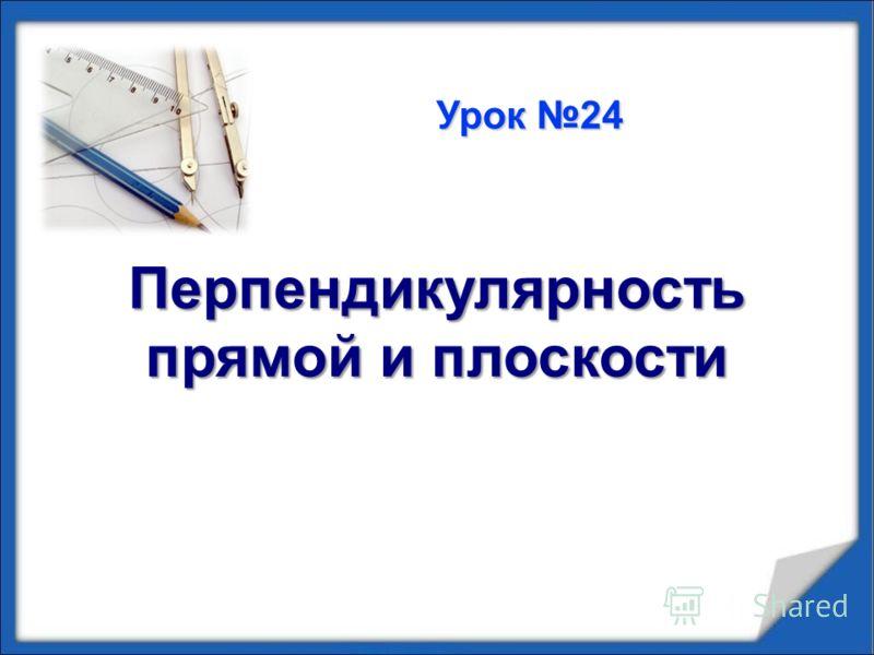 Перпендикулярность прямой и плоскости Урок 24