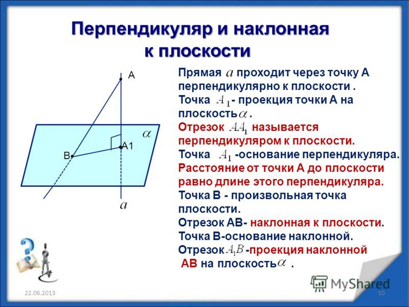Перпендикуляр и наклонная Перпендикуляр и наклонная к плоскости к плоскости А А1 В Прямая проходит через точку А перпендикулярно к плоскости. Точка - проекция точки А на плоскость. Отрезок называется перпендикуляром к плоскости. Точка -основание перп