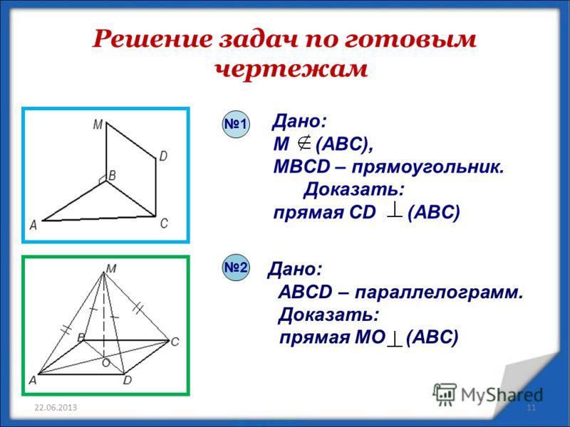 Решение задач по готовым чертежам 22.06.2013 Дано: M (ABC), MBCD – прямоугольник. Доказать: прямая CD (ABC) Дано: ABCD – параллелограмм. Доказать: прямая MO (ABC) 2 1 11