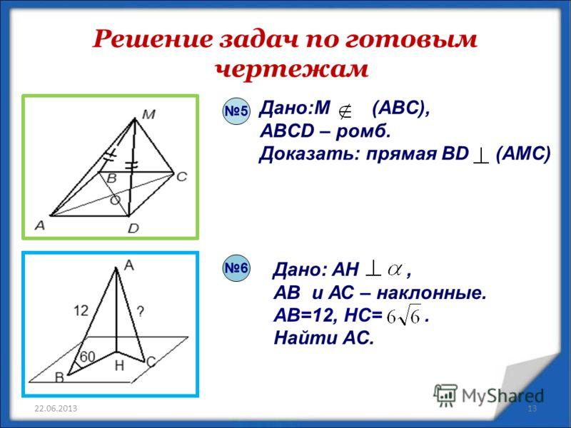 Решение задач по готовым чертежам 22.06.2013 6 5 Дано:M (ABC), ABCD – ромб. Доказать: прямая BD (AMC) Дано: AH, AB и АС – наклонные. AB=12, HC=. Найти AС. 13
