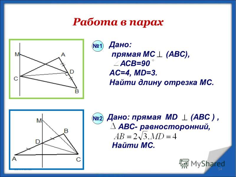 Работа в парах 22.06.201314 Дано: прямая МС (АВС), АСВ=90 AC=4, MD=3. Найти длину отрезка MC. Дано: прямая MD (AВС ), АВС- равносторонний, Найти МС. 1 2