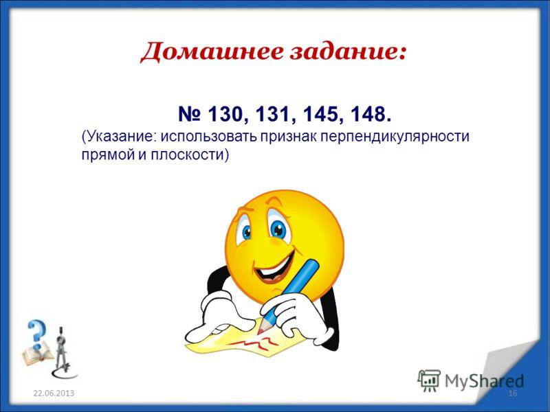Домашнее задание: 22.06.201316 130, 131, 145, 148. (Указание: использовать признак перпендикулярности прямой и плоскости)