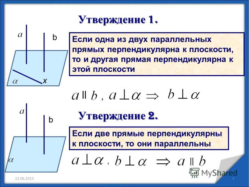 Если одна из двух параллельных прямых перпендикулярна к плоскости, то и другая прямая перпендикулярна к этой плоскости Утверждение 1. Утверждение 1. Утверждение 2. b х Если две прямые перпендикулярны к плоскости, то они параллельны b, ||, 22.06.20134