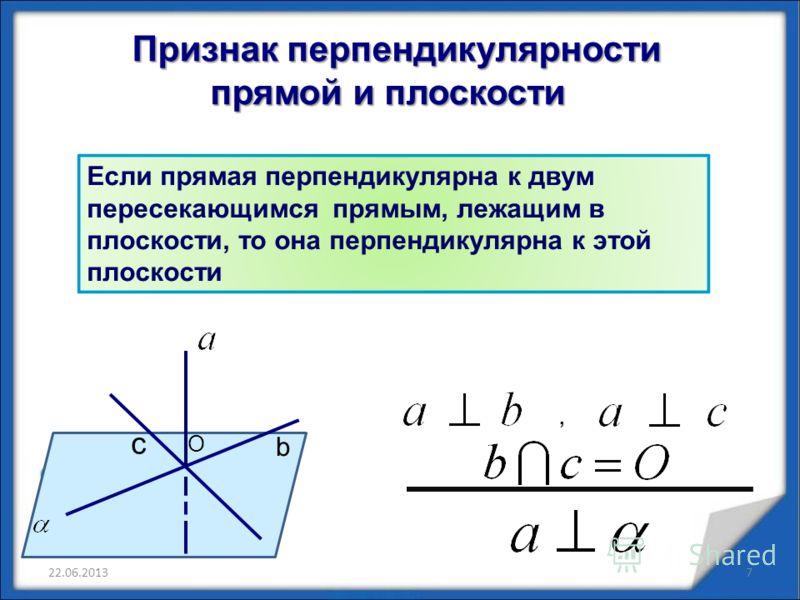 Признак перпендикулярности Признак перпендикулярности прямой и плоскости прямой и плоскости Если прямая перпендикулярна к двум пересекающимся прямым, лежащим в плоскости, то она перпендикулярна к этой плоскости b c, O 22.06.20137