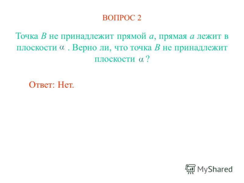 ВОПРОС 2 Ответ: Нет. Точка B не принадлежит прямой a, прямая a лежит в плоскости. Верно ли, что точка B не принадлежит плоскости ?