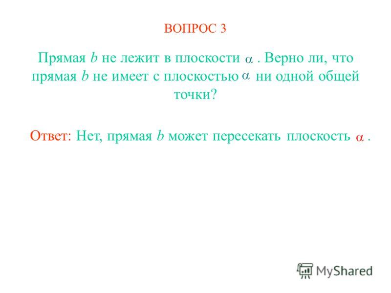 ВОПРОС 3 Прямая b не лежит в плоскости. Верно ли, что прямая b не имеет с плоскостью ни одной общей точки? Ответ: Нет, прямая b может пересекать плоскость.