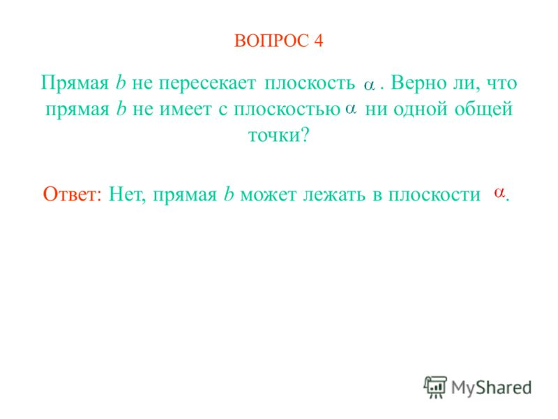 ВОПРОС 4 Прямая b не пересекает плоскость. Верно ли, что прямая b не имеет с плоскостью ни одной общей точки? Ответ: Нет, прямая b может лежать в плоскости.