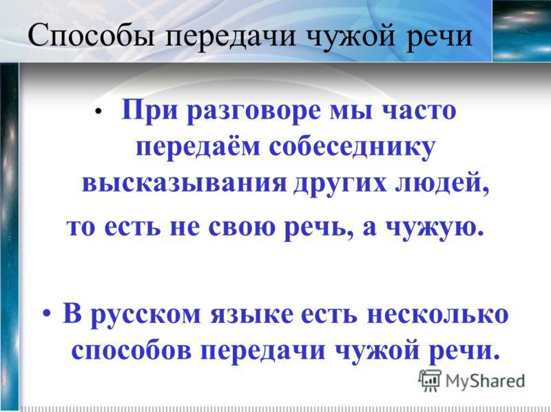 Способы передачи чужой речи При разговоре мы часто передаём собеседнику высказывания других людей, то есть не свою речь, а чужую. В русском языке есть несколько способов передачи чужой речи.