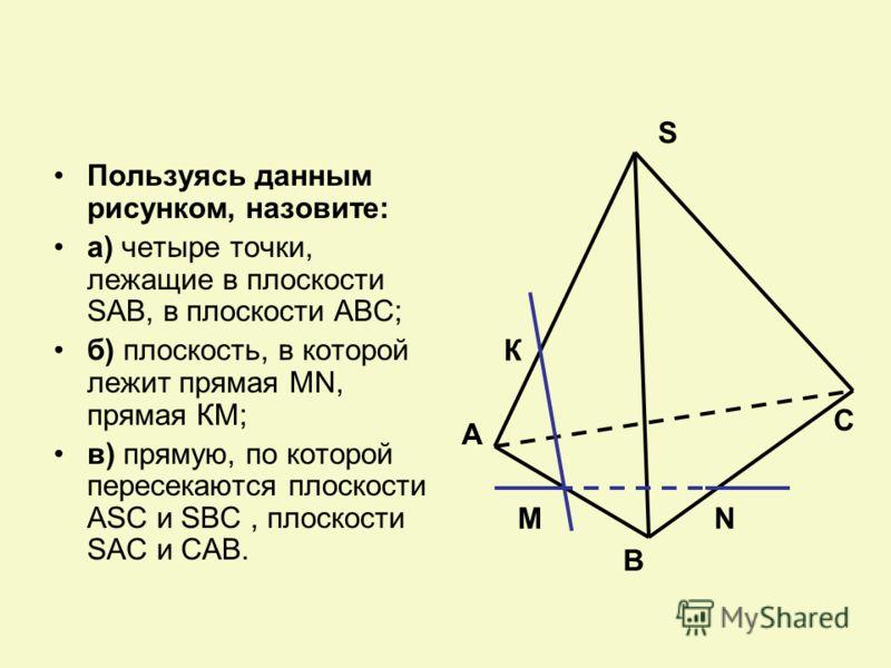 Пользуясь данным рисунком, назовите: а) четыре точки, лежащие в плоскости SAB, в плоскости АВС; б) плоскость, в которой лежит прямая MN, прямая КМ; в) прямую, по которой пересекаются плоскости ASC и SBC, плоскости SAC и CAB. К А В М S N C