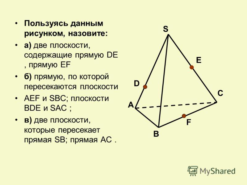 Пользуясь данным рисунком, назовите: а) две плоскости, содержащие прямую DE, прямую EF б) прямую, по которой пересекаются плоскости AEF и SBC; плоскости BDE и SAC ; в) две плоскости, которые пересекает прямая SB; прямая AC. А В С S D F E
