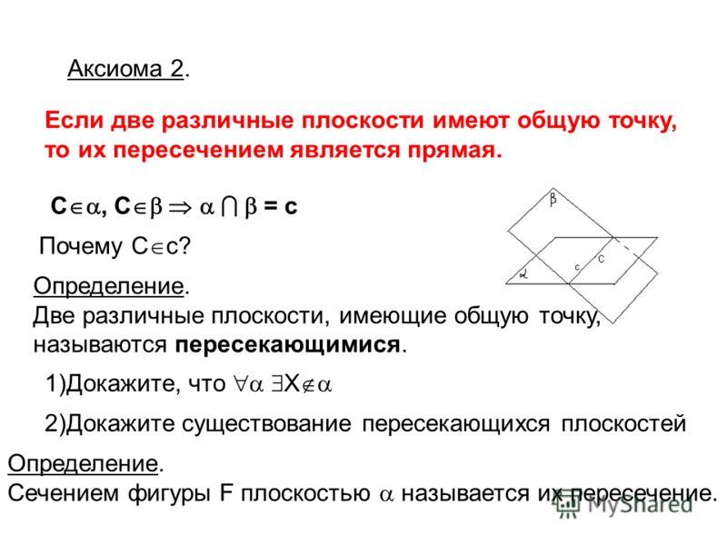 Если две различные плоскости имеют общую точку, то их пересечением является прямая. Аксиома 2. С, С = c Почему С с? Определение. Две различные плоскости, имеющие общую точку, называются пересекающимися. 1)Докажите, что X 2)Докажите существование пере