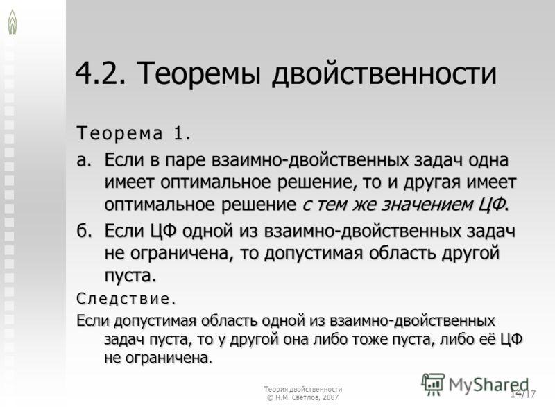4.2. Теоремы двойственности Теорема 1. а.Если в паре взаимно-двойственных задач одна имеет оптимальное решение, то и другая имеет оптимальное решение с тем же значением ЦФ. б.Если ЦФ одной из взаимно-двойственных задач не ограничена, то допустимая об