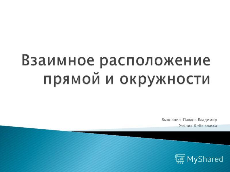 Выполнил: Павлов Владимир Ученик 8 «В» класса