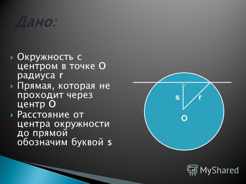 Окружность с центром в точке О радиуса r Прямая, которая не проходит через центр О Расстояние от центра окружности до прямой обозначим буквой s O rs