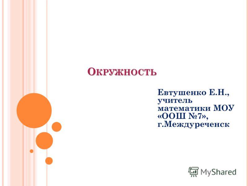 О КРУЖНОСТЬ Евтушенко Е.Н., учитель математики МОУ «ООШ 7», г.Междуреченск