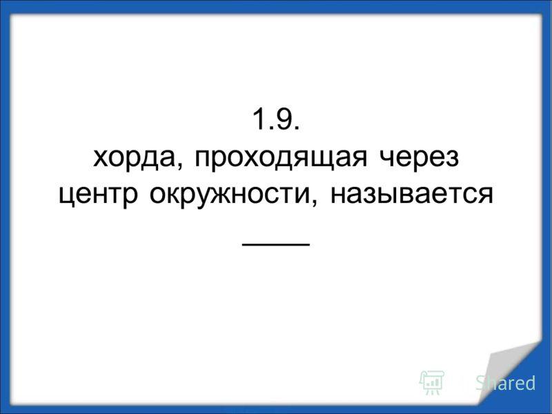 1.9. хорда, проходящая через центр окружности, называется ____