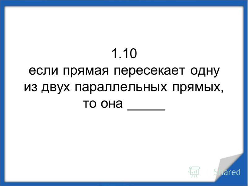 1.10 если прямая пересекает одну из двух параллельных прямых, то она _____