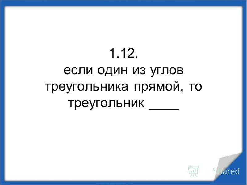1.12. если один из углов треугольника прямой, то треугольник ____