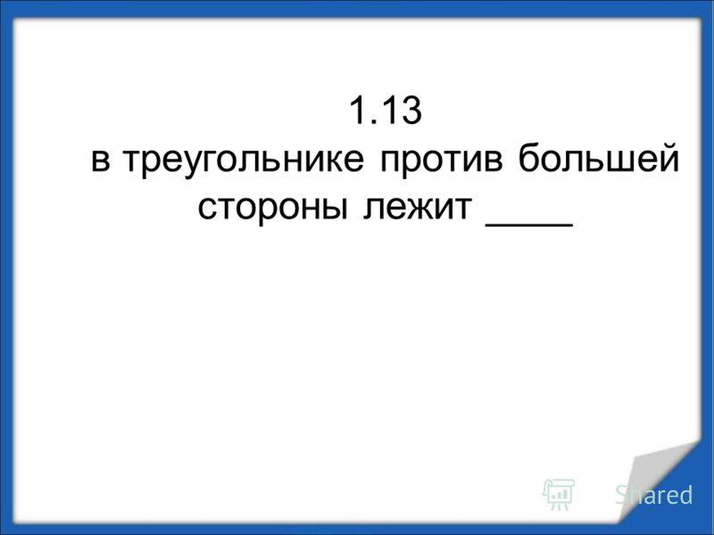 1.13 в треугольнике против большей стороны лежит ____