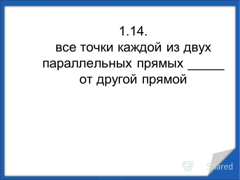 1.14. все точки каждой из двух параллельных прямых _____ от другой прямой