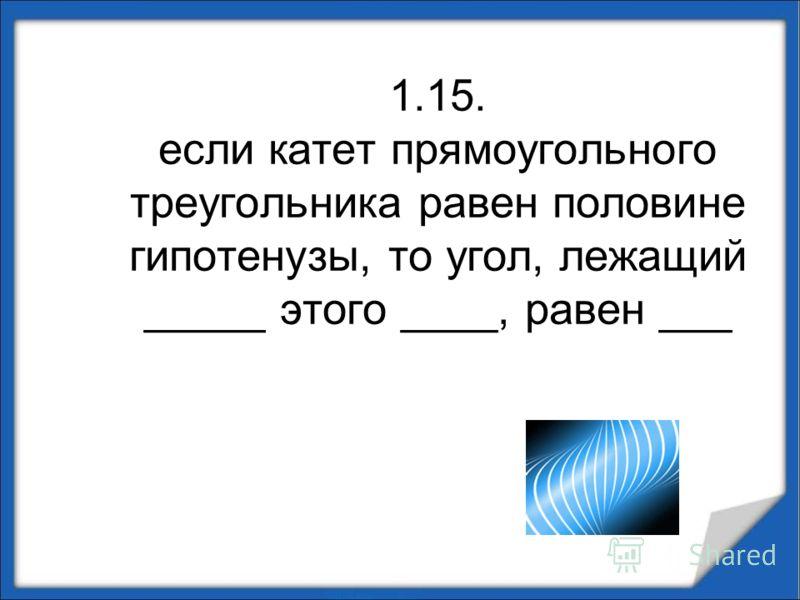 1.15. если катет прямоугольного треугольника равен половине гипотенузы, то угол, лежащий _____ этого ____, равен ___