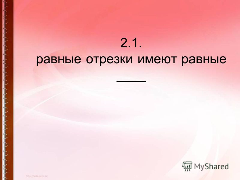 2.1. равные отрезки имеют равные ____