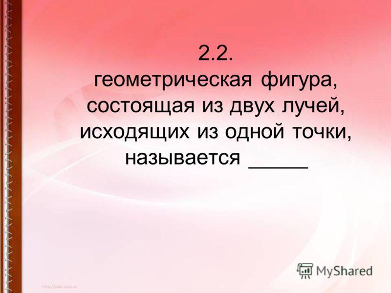 2.2. геометрическая фигура, состоящая из двух лучей, исходящих из одной точки, называется _____