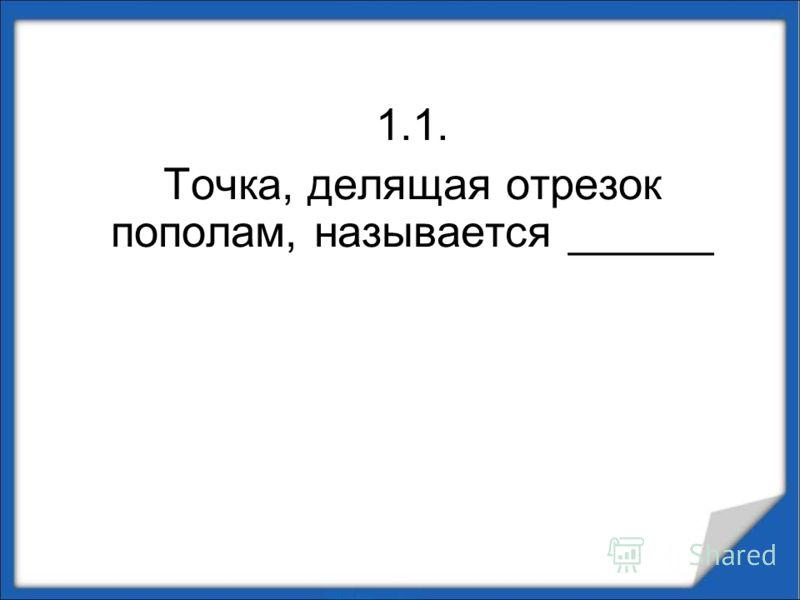 1.1. Точка, делящая отрезок пополам, называется ______
