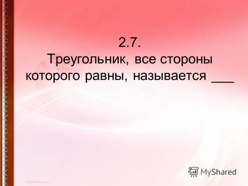 2.7. Треугольник, все стороны которого равны, называется ___