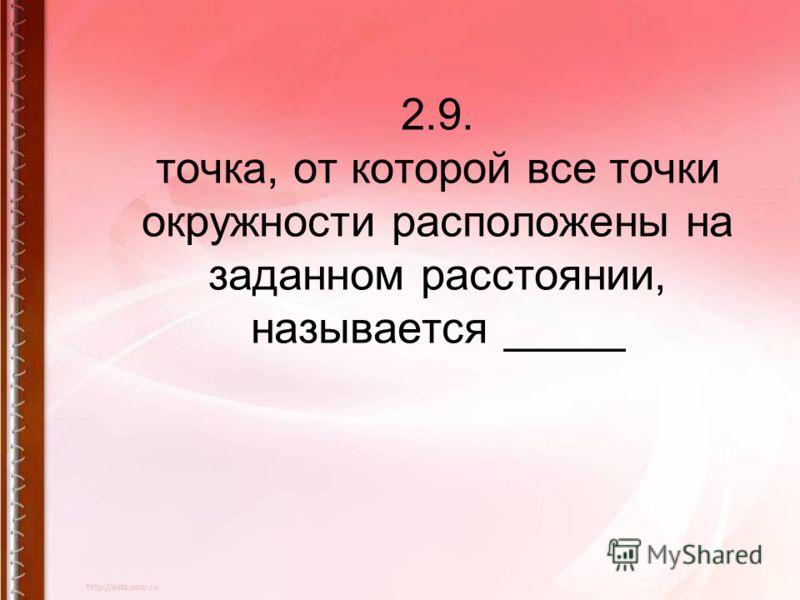 2.9. точка, от которой все точки окружности расположены на заданном расстоянии, называется _____