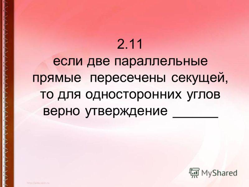 2.11 если две параллельные прямые пересечены секущей, то для односторонних углов верно утверждение ______