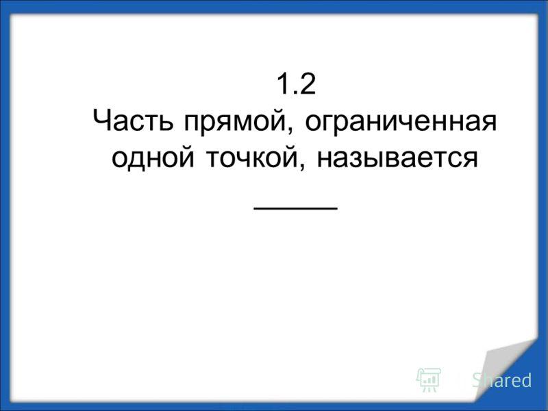 1.2 Часть прямой, ограниченная одной точкой, называется _____