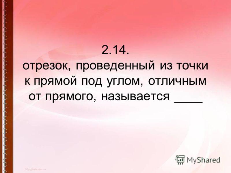 2.14. отрезок, проведенный из точки к прямой под углом, отличным от прямого, называется ____