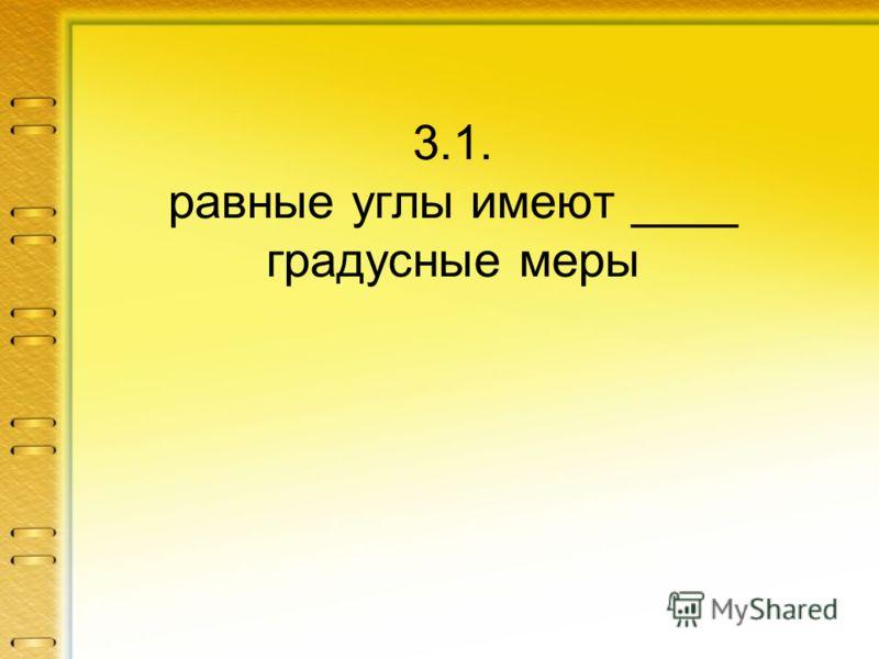3.1. равные углы имеют ____ градусные меры