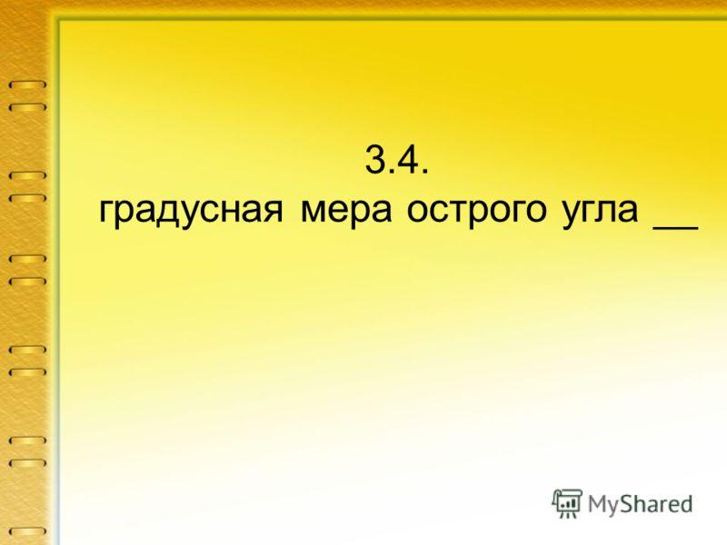 3.4. градусная мера острого угла __