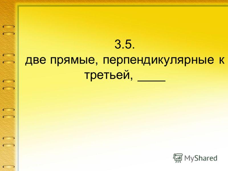 3.5. две прямые, перпендикулярные к третьей, ____
