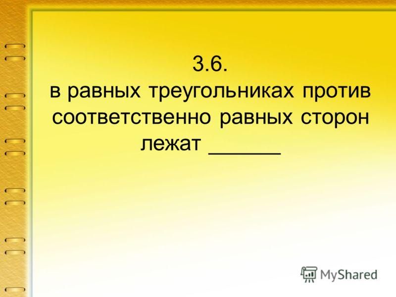 3.6. в равных треугольниках против соответственно равных сторон лежат ______