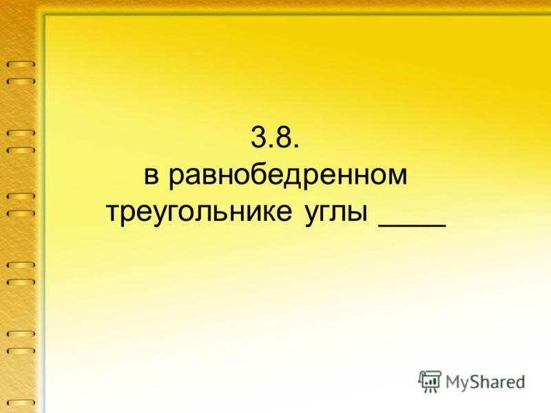 3.8. в равнобедренном треугольнике углы ____