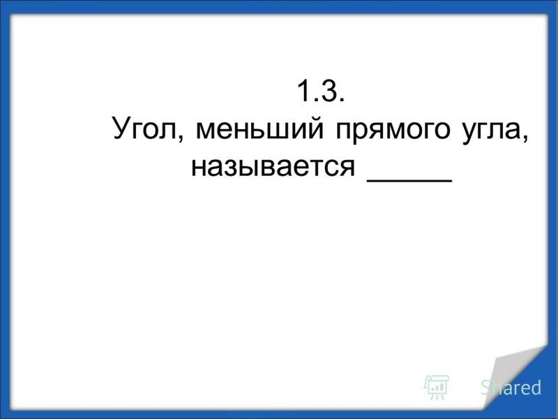1.3. Угол, меньший прямого угла, называется _____