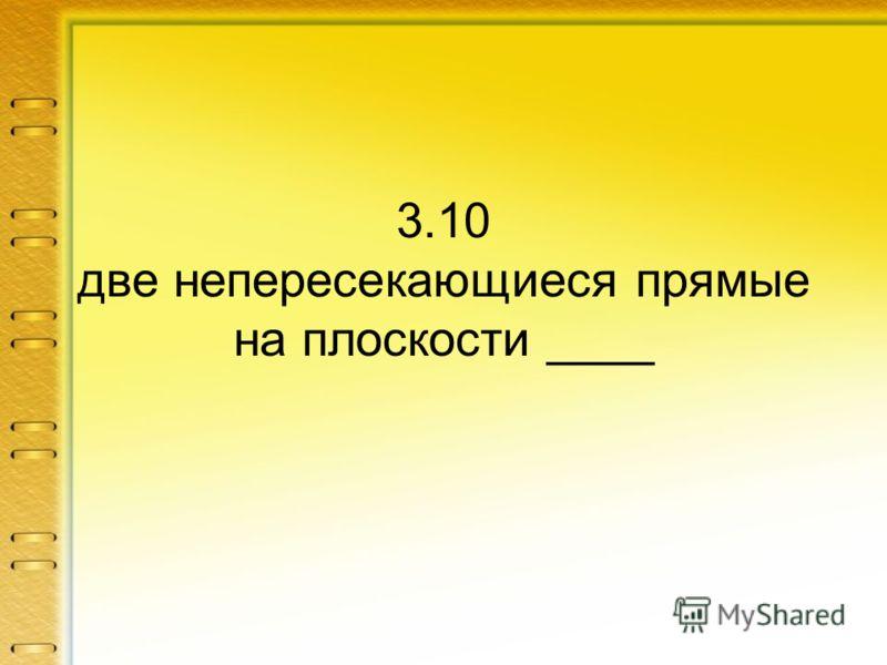 3.10 две непересекающиеся прямые на плоскости ____