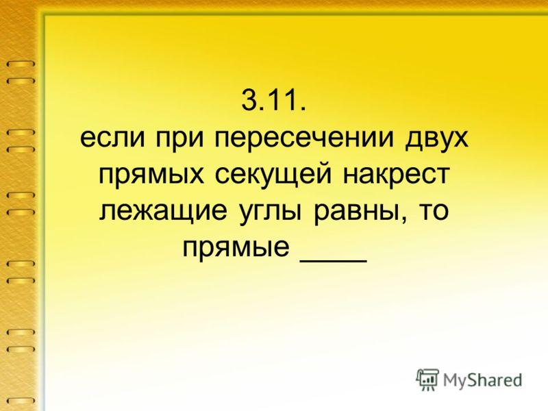 3.11. если при пересечении двух прямых секущей накрест лежащие углы равны, то прямые ____