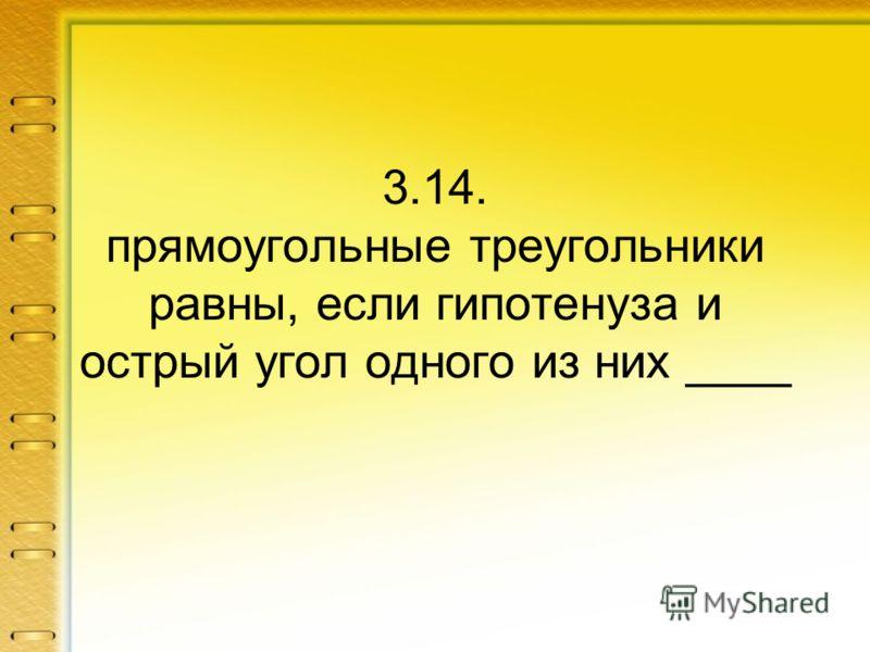 3.14. прямоугольные треугольники равны, если гипотенуза и острый угол одного из них ____