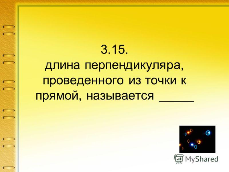 3.15. длина перпендикуляра, проведенного из точки к прямой, называется _____
